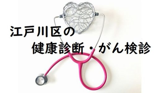 江戸川区の健康診断・がん検診の詳細と葛西エリアの指定医療機関まとめ